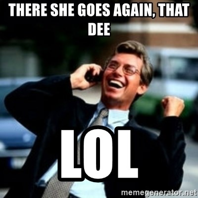 HaHa! Business! Guy! - tHERE SHE GOES AGAIN, THAT DEE lol