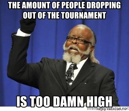 Too high - The amount of PEOPLE DROPPING OUT OF THE TOURNAMENT  IS TOO DAMN HIGH