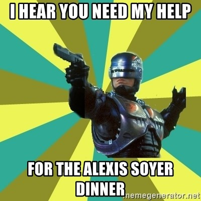 Robocop - I hear you need my help for the Alexis Soyer Dinner