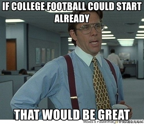 That would be great - if college football could start already that would be great
