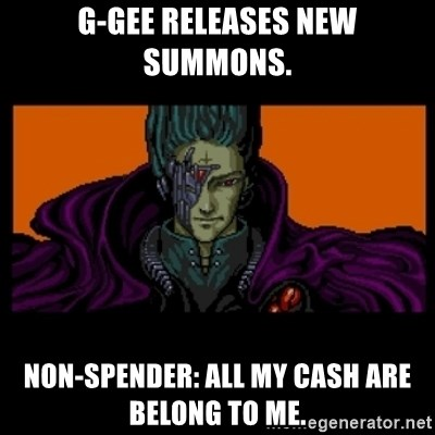All your base are belong to us - G-Gee releases new summons. Non-Spender: All my cash are belong to me.