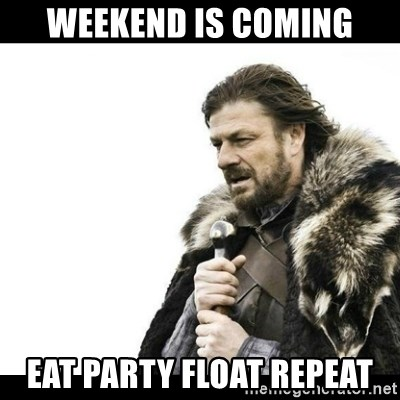 Winter is Coming - WEEKEND IS COMING EAT PARTY FLOAT REPEAT