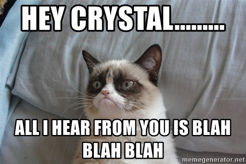 Grumpy cat good - Hey Crystal......... All I hear from you is blah blah blah