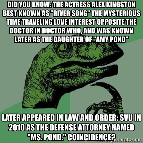 """Philosoraptor - Did you know: The actress Alex Kingston best known as """"River Song"""" the mysterious time traveling love interest opposite the Doctor in Doctor Who, and was known later as the daughter of """"Amy Pond""""  later appeared in Law and Order: SVU in 2010 as the defense attorney named """"Ms. Pond."""" Coincidence?"""