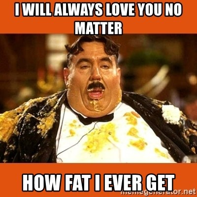 Fat Guy - I will always love you no matter  how fat I ever get