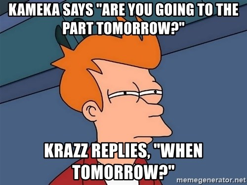 "Futurama Fry - kameka says ""are you going to the part tomorrow?"" Krazz replies, ""when tomorrow?"""