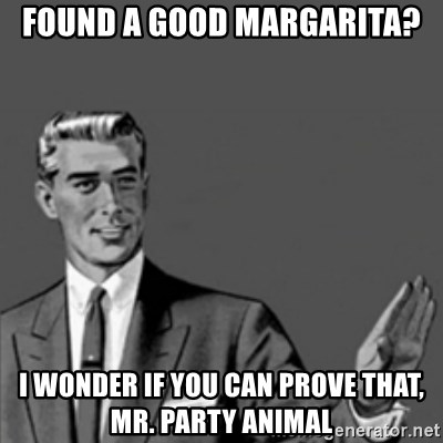 Correction Guy - found a good margarita? i wonder if you can prove that, mr. party animal