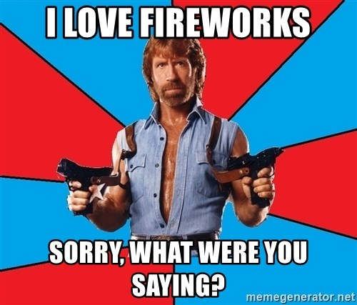 Chuck Norris  - I love fireworks Sorry, what were you saying?