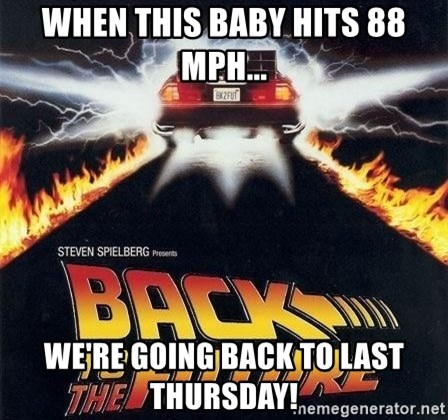Back to the future - When this baby hits 88 mph... We're going back to last Thursday!