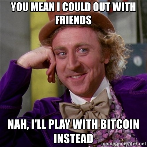 Willy Wonka - You mean I could out with friends Nah, I'll play with bitcoin instead