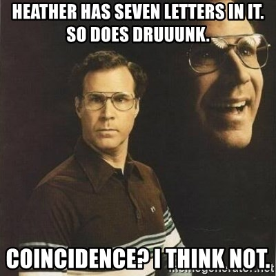 will ferrell - Heather has seven letters in it. So does Druuunk.  COINCIDENCE? I think not.