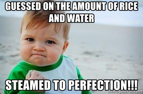fist pump baby - Guessed on the amount of rice and water  Steamed to perfection!!!