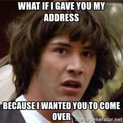 Conspiracy Keanu - what if i gave you my address because i wanted you to come over