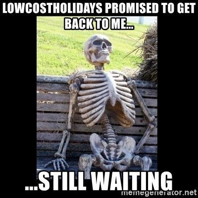 Still Waiting - lowcostholidays promised to get back to me... ...still waiting