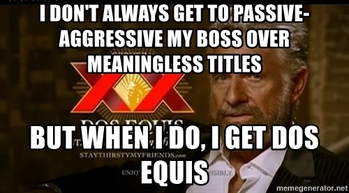Dos Equis Man - I DON'T ALWAYS GET TO PASSIVE-AGGRESSIVE MY BOSS OVER MEANINGLESS TITLES BUT WHEN I DO, I GET DOS EQUIS