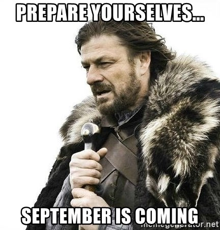 Brace Yourself Winter is Coming. - Prepare yourselves... September is coming