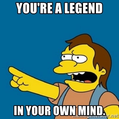 simpsons Nelson haha - You're a legend in your own mind.