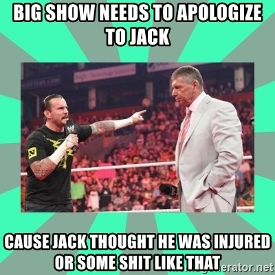 CM Punk Apologize! - big show needs to apologize to jack cause jack thought he was injured or some shit like that