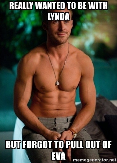 Shirtless Ryan Gosling - Really wanted to be with Lynda But forgot to pull out of Eva
