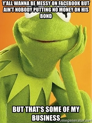 Kermit the frog - Y'all Wanna be Messy on Facebook but ain't nobody putting no money on his bond But that's some of my business
