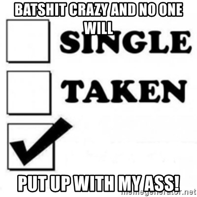 single taken checkbox - Batshit crazy and no one will put up with my ass!