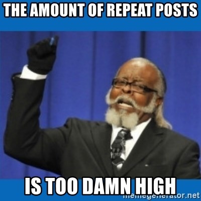 Too damn high - the amount of repeat posts is too damn high