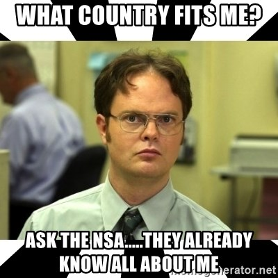 Dwight from the Office - what country fits me?  ask the nsa.....they already know all about me