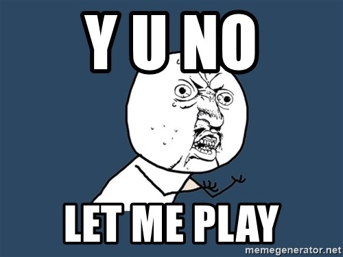 Y U No - Y U NO let me play