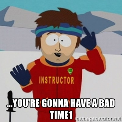 SouthPark Bad Time meme -  ...you're gonna have a bad time1