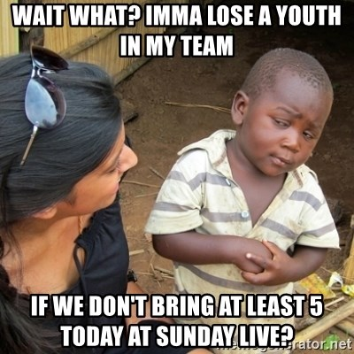 Skeptical 3rd World Kid - Wait what? Imma lose a youth in my team  If we don't bring at least 5 today at Sunday Live?