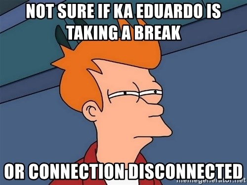 Futurama Fry - Not sure if ka Eduardo is taking a break Or connection disconnected