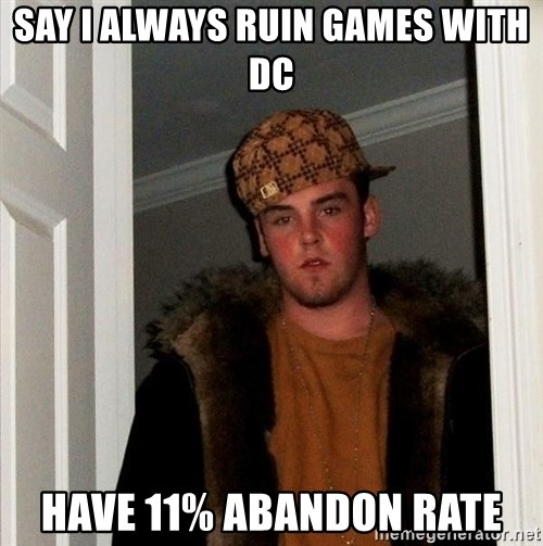 Scumbag Steve - Say i always ruin games with DC have 11% abandon rate
