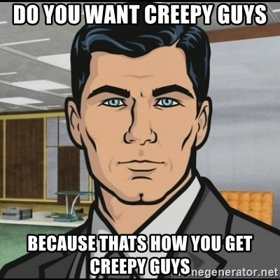 Archer - Do you want creepy guys Because thats how you get creepy guys