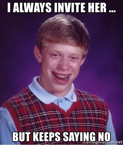 Bad Luck Brian - I always invite her ... but keeps saying no
