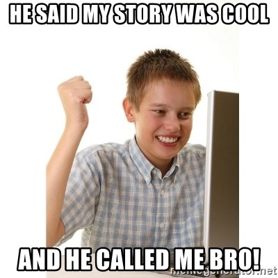 First day on internet kid - HE SAID MY STORY WAS COOL AND HE CALLED ME BRO!