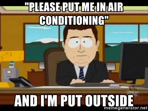 """south park aand it's gone - """"Please put me in air conditioning"""" And I'm put outside"""