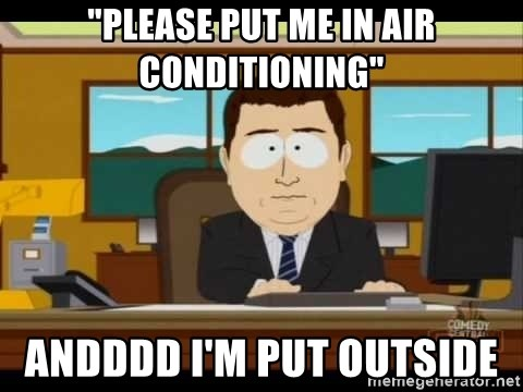 """south park aand it's gone - """"Please put me in air conditioning"""" Andddd I'm put outside"""