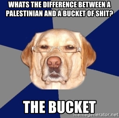 Racist Dawg - Whats the difference between a palestinian and a bucket of shit? the bucket