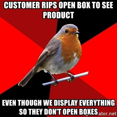 Retail Robin - customer rips open box to see product even though we display EVERYTHING so they don't open boxes