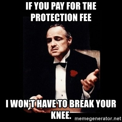 The Godfather - If you pay for the protection fee I won't have to break your knee.