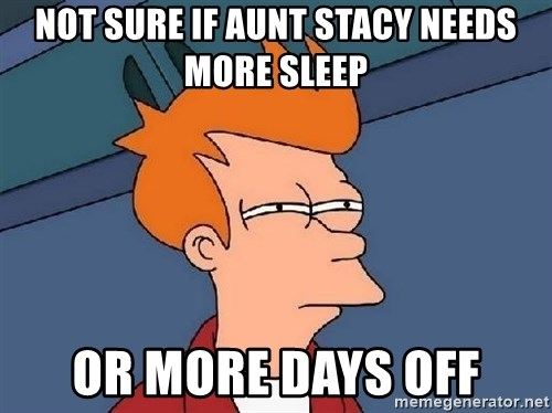FRY FRY - Not Sure If Aunt Stacy Needs More Sleep Or More Days Off