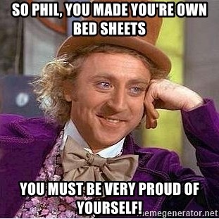 Willy Wonka - So Phil, you made you're own bed sheets You must be very proud of yourself!