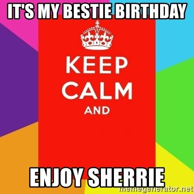 Keep calm and - it's my bestie Birthday  enjoy Sherrie