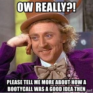 Willy Wonka - ow really?! Please tell me more about how a bootycall was a good idea then