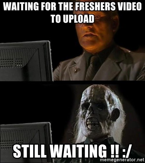 Waiting For - Waiting for the freshers video to upload STILL WAITING !! :/