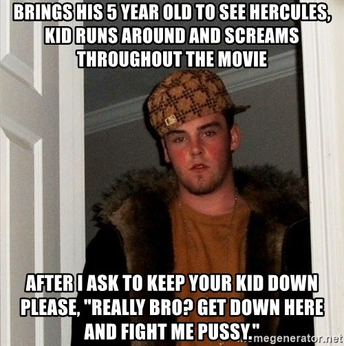 "Scumbag Steve - Brings his 5 year old to see Hercules, kid runs around and screams throughout the movie After I ask to keep your kid down please, ""really bro? get down here and fight me pussy."""