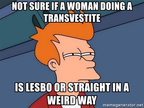 Futurama Fry - Not sure if a woman doing a transvestite is lesbo or straight in a weird way