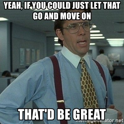 Yeah that'd be great... - YEAH, IF YOU COULD JUST LET THAT GO AND MOVE ON THAT'D BE GREAT
