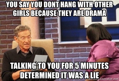Maury Lie Detector - you say you dont hang with other girls because they are drama talking to you for 5 minutes determined it was a lie