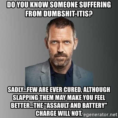 """Dr. house - do you know someone suffering from dumbshit-itis? sadly...few are ever cured, although slapping them may make you feel better...the """"assault and battery"""" charge will not."""
